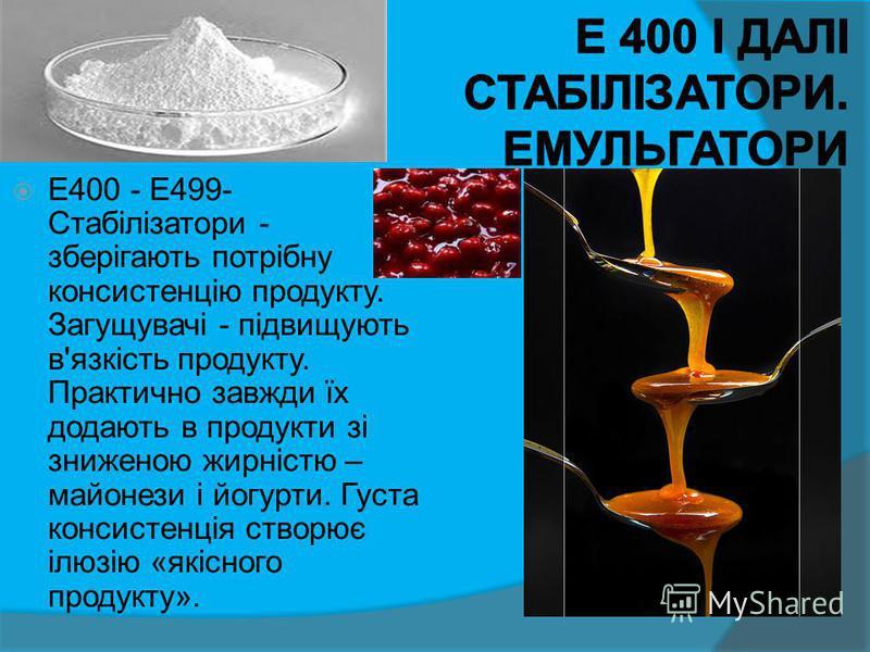 Е400 - Е499- Стабілізатори - зберігають потрібну консистенцію продукту. Загущувачі - підвищують в'язкість продукту. Практично завжди їх додають в продукти зі зниженою жирністю – майонези і йогурти. Густа консистенція створює ілюзію «якісного продукту