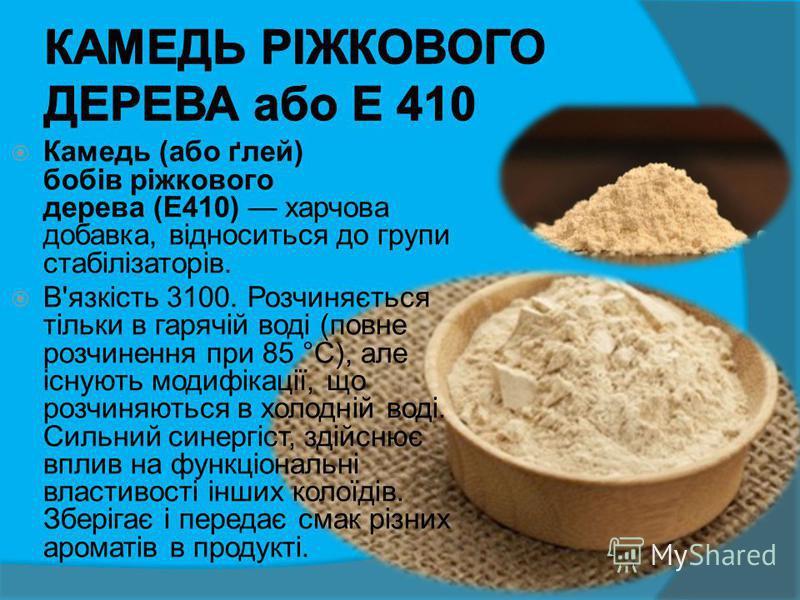 Камедь (або ґлей) бобів ріжкового дерева (Е410) харчова добавка, відноситься до групи стабілізаторів. В'язкість 3100. Розчиняється тільки в гарячій воді (повне розчинення при 85 °C), але існують модифікації, що розчиняються в холодній воді. Сильний с