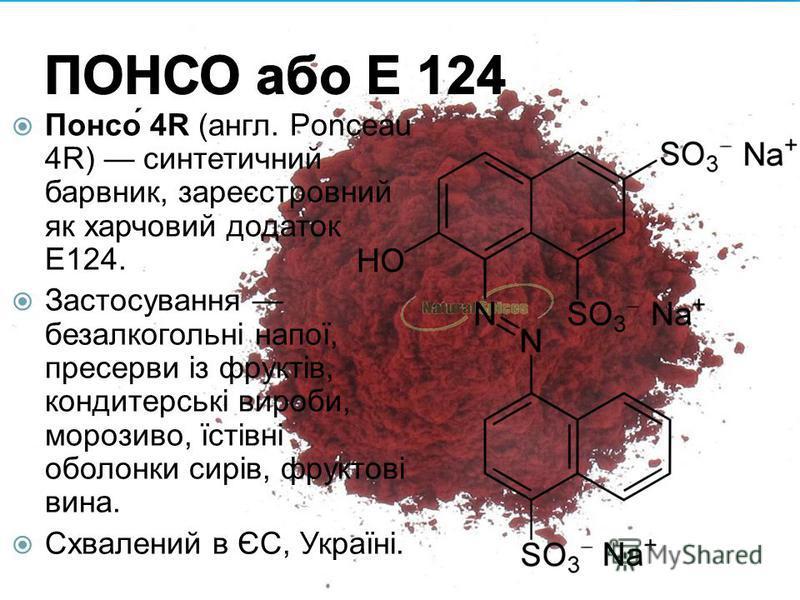 Понсо́ 4R (англ. Ponceau 4R) синтетичний барвник, зареєстровний як харчовий додаток E124. Застосування безалкогольні напої, пресерви із фруктів, кондитерські вироби, морозиво, їстівні оболонки сирів, фруктові вина. Схвалений в ЄС, Україні.