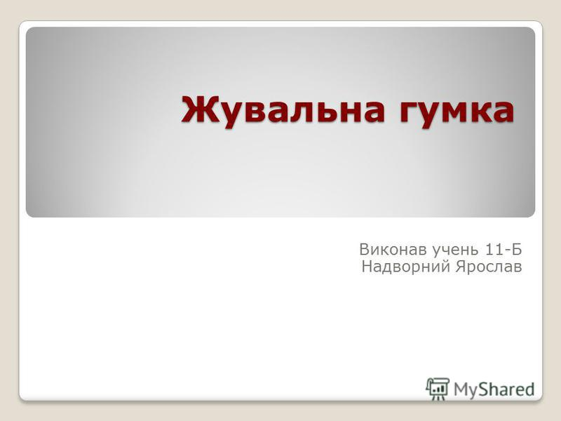 Жувальна гумка Виконав учень 11-Б Надворний Ярослав