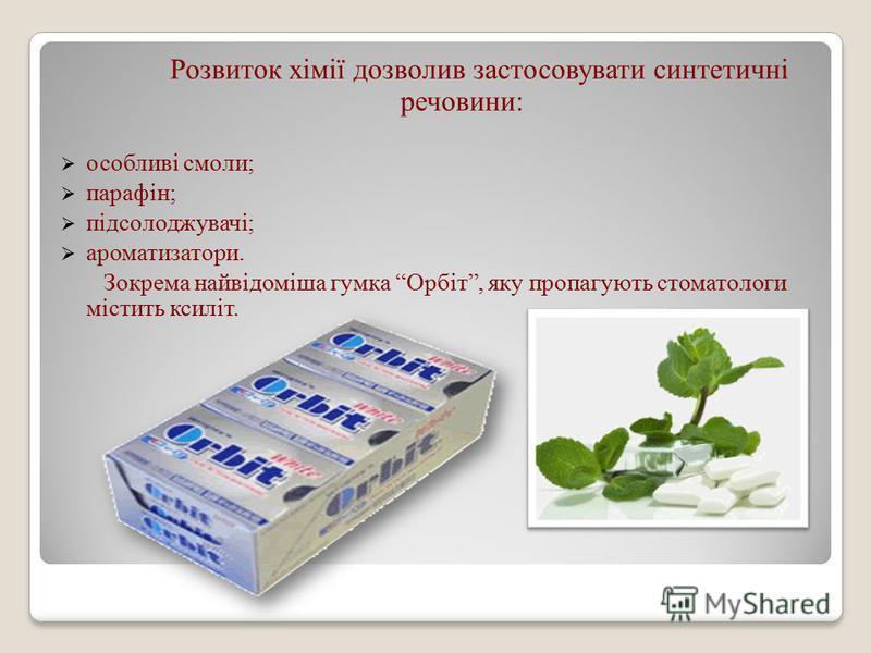 Розвиток хімії дозволив застосовувати синтетичні речовини: особливі смоли; парафін; підсолоджувачі; ароматизатори. Зокрема найвідоміша гумка Орбіт, яку пропагують стоматологи містить ксиліт.