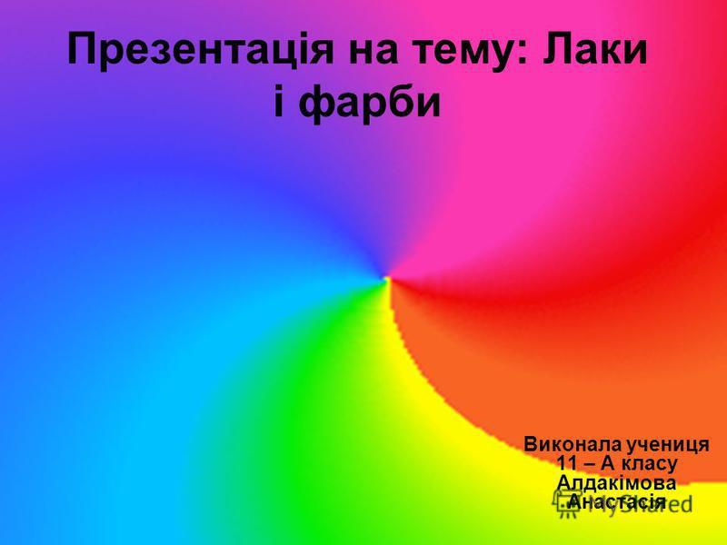 Презентація на тему: Лаки і фарби Виконала учениця 11 – А класу Алдакімова Анастасія