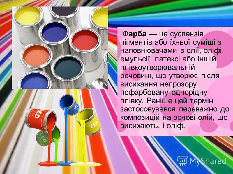 Фарба це суспензія пігментів або їхньої суміші з наповнювачами в олії, оліфі, емульсії, латексі або іншій плівкоутворювальній речовині, що утворює після висихання непрозору пофарбовану однорідну плівку. Раніше цей термін застосовувався переважно до к