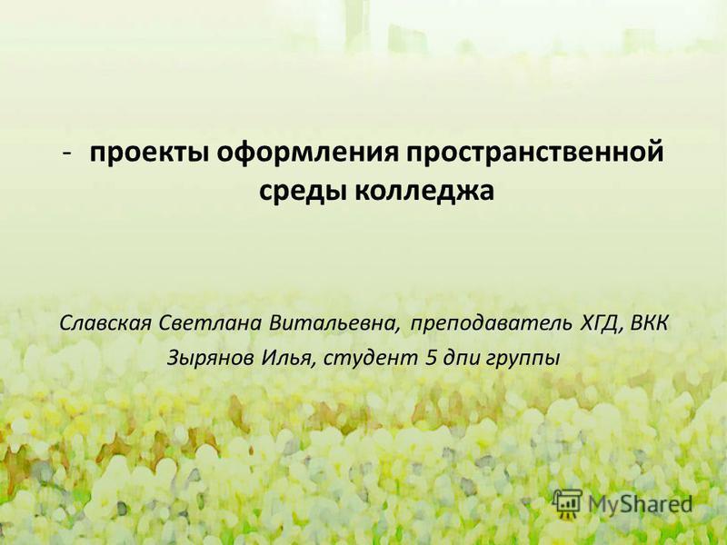 -проекты оформления пространственной среды колледжа Славская Светлана Витальевна, преподаватель ХГД, ВКК Зырянов Илья, студент 5 дпи группы