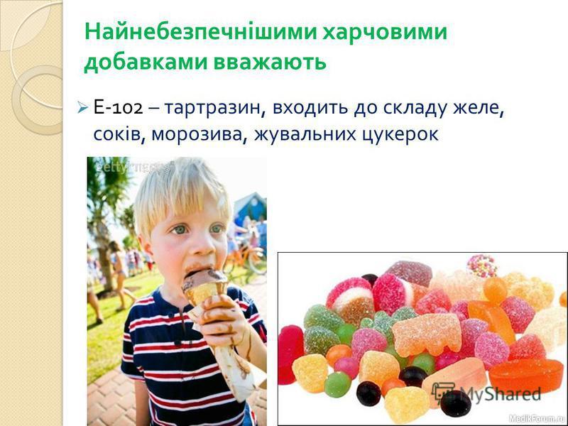 Найнебезпечнішими харчовими добавками вважають Е -102 – тартразин, входить до складу желе, соків, морозива, жувальних цукерок