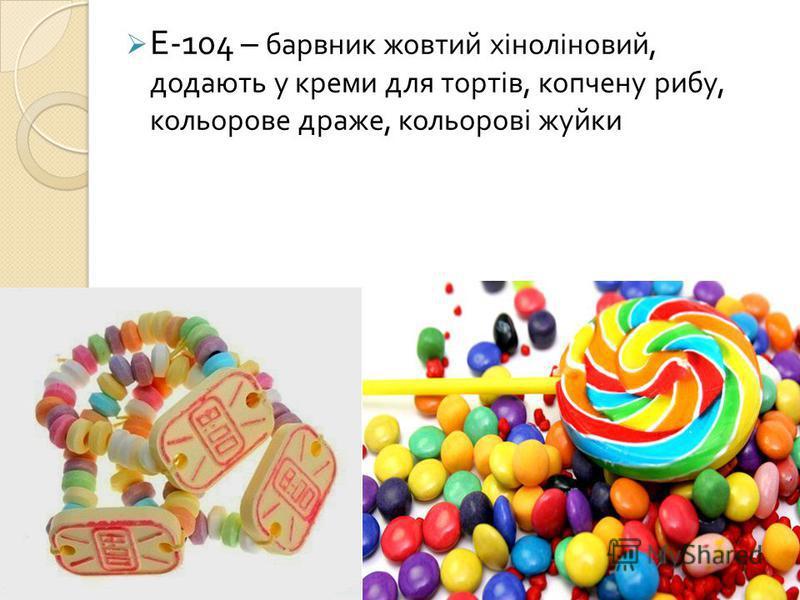 Е -104 – барвник жовтий хіноліновий, додають у креми для тортів, копчену рибу, кольорове драже, кольорові жуйки