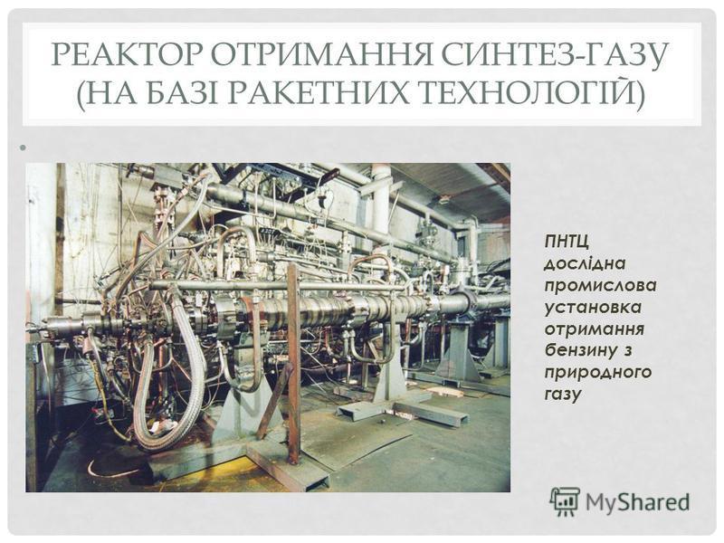 РЕАКТОР ОТРИМАННЯ СИНТЕЗ-ГАЗУ (НА БАЗІ РАКЕТНИХ ТЕХНОЛОГІЙ) ПНТЦ дослідна промислова установка отримання бензину з природного газу