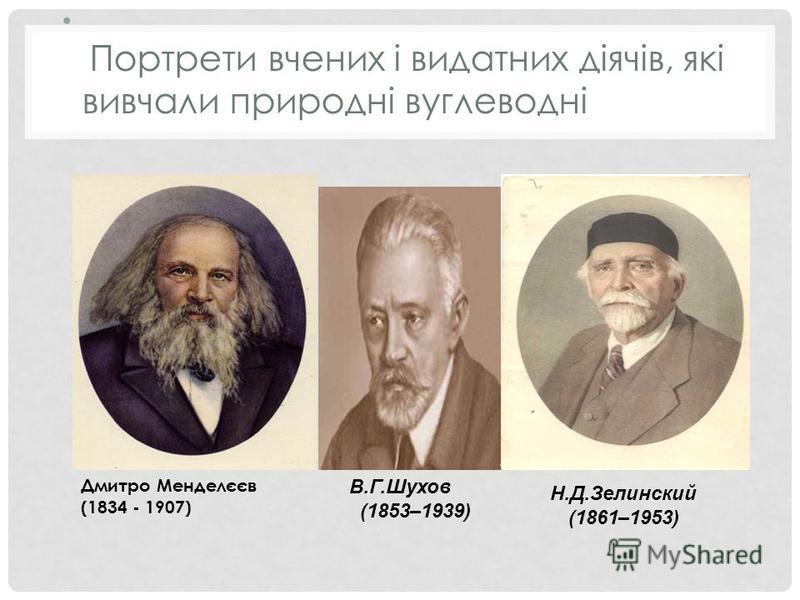 Портрети вчених і видатних діячів, які вивчали природні вуглеводні Н.Д.Зелинский (1861–1953) В.Г.Шухов (1853–1939) Дмитро Менделєєв (1834 - 1907)