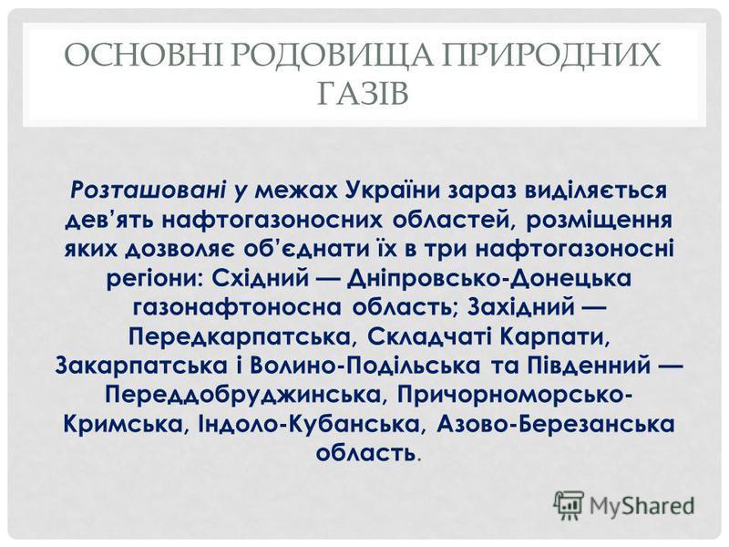 ОСНОВНІ РОДОВИЩА ПРИРОДНИХ ГАЗІВ Розташовані у межах України зараз виділяється девять нафтогазоносних областей, розміщення яких дозволяє обєднати їх в три нафтогазоносні регіони: Східний Дніпровсько-Донецька газонафтоносна область; Західний Передкарп