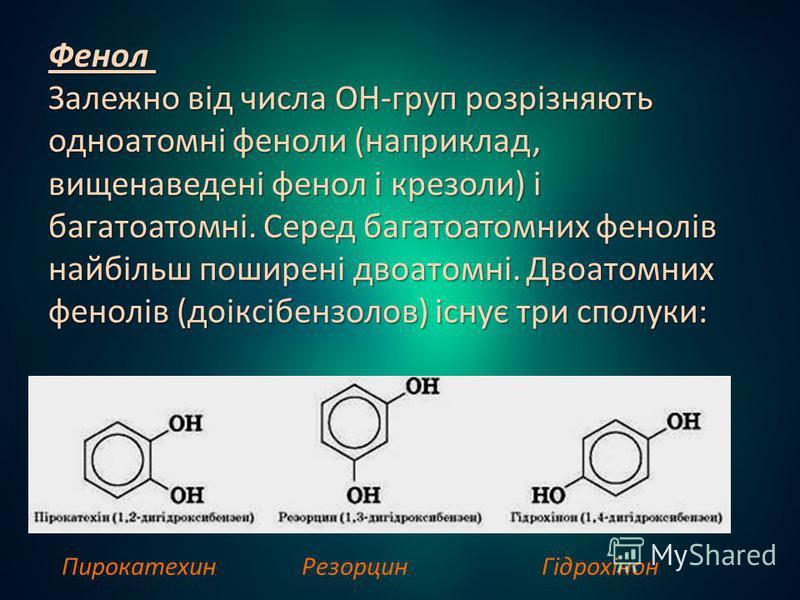 Фенол Залежно від числа ОН-груп розрізняють одноатомні феноли (наприклад, вищенаведені фенол і крезоли) і багатоатомні. Серед багатоатомних фенолів найбільш поширені двоатомні. Двоатомних фенолів (доіксібензолов) існує три сполуки: Фенол Залежно від