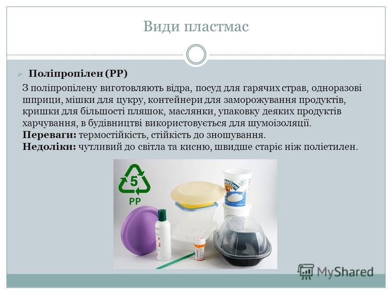 Поліпропілен (PP) З поліпропілену виготовляють відра, посуд для гарячих страв, одноразові шприци, мішки для цукру, контейнери для заморожування продуктів, кришки для більшості пляшок, маслянки, упаковку деяких продуктів харчування, в будівництві вико
