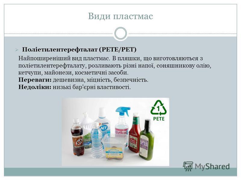 Поліетилентерефталат (PETE/PET) Найпоширеніший вид пластмас. В пляшки, що виготовляються з поліетилентерефталату, розливають різні напої, соняшникову олію, кетчупи, майонези, косметичні засоби. Переваги: дешевизна, міцність, безпечність. Недоліки: ни