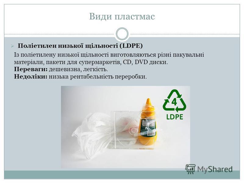 Поліетилен низької щільності (LDPE) Із поліетилену низької щільності виготовляються різні пакувальні матеріали, пакети для супермаркетів, CD, DVD диски. Переваги: дешевизна, легкість. Недоліки: низька рентабельність переробки. Види пластмас