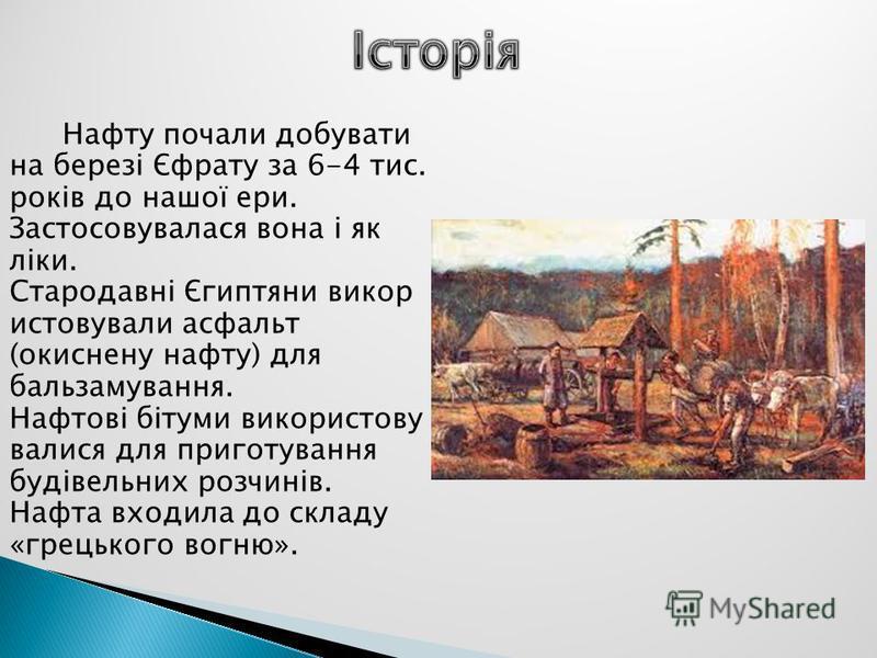 Нафту почали добувати на березі Єфрату за 6-4 тис. років до нашої ери. Застосовувалася вона і як ліки. Стародавні Єгиптяни викор истовували асфальт (окиснену нафту) для бальзамування. Нафтові бітуми використову валися для приготування будівельних роз