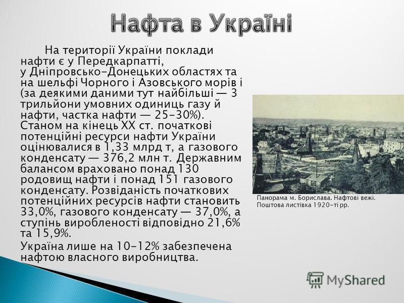 На території України поклади нафти є у Передкарпатті, у Дніпровсько-Донецьких областях та на шельфі Чорного і Азовського морів і (за деякими даними тут найбільші 3 трильйони умовних одиниць газу й нафти, частка нафти 25-30%). Станом на кінець ХХ ст.