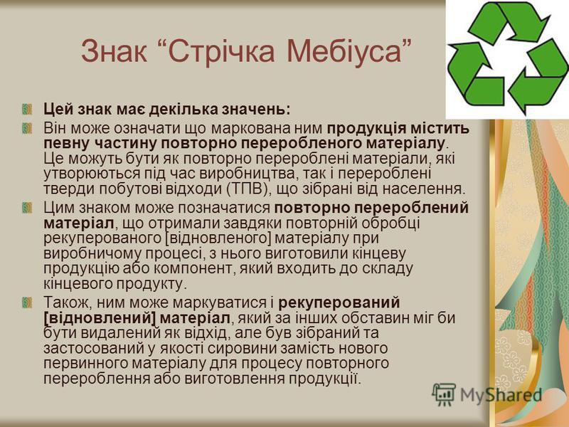 Знак Стрічка Мебіуса Цей знак має декілька значень: Він може означати що маркована ним продукція містить певну частину повторно переробленого матеріалу. Це можуть бути як повторно перероблені матеріали, які утворюються під час виробництва, так і пере