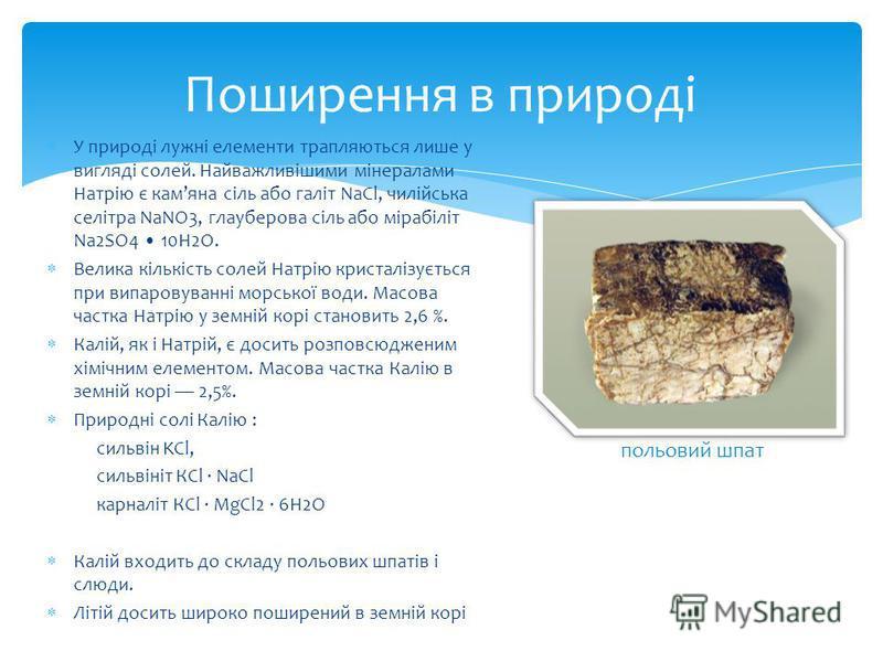 Поширення в природі У природі лужні елементи трапляються лише у вигляді солей. Найважливішими мінералами Натрію є камяна сіль або галіт NaCl, чилійська селітра NaNO3, глауберова сіль або мірабіліт Na2SO4 10H2O. Велика кількість солей Натрію кристаліз