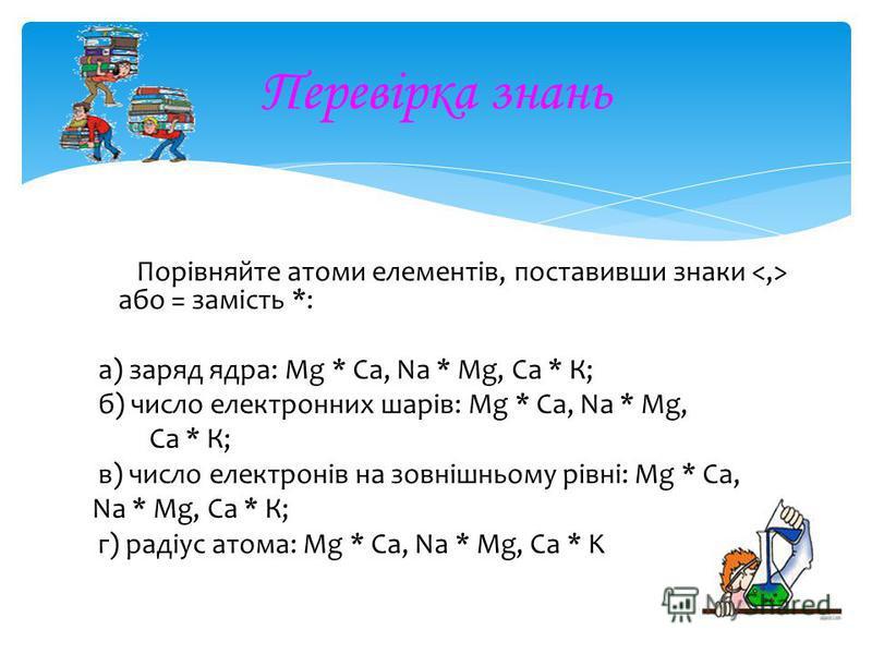 Перевірка знань Порівняйте атоми елементів, поставивши знаки або = замість *: Порівняйте атоми елементів, поставивши знаки або = замість *: а) заряд ядра: Mg * Ca, Na * Mg, Ca * К; а) заряд ядра: Mg * Ca, Na * Mg, Ca * К; б) число електронних шарів: