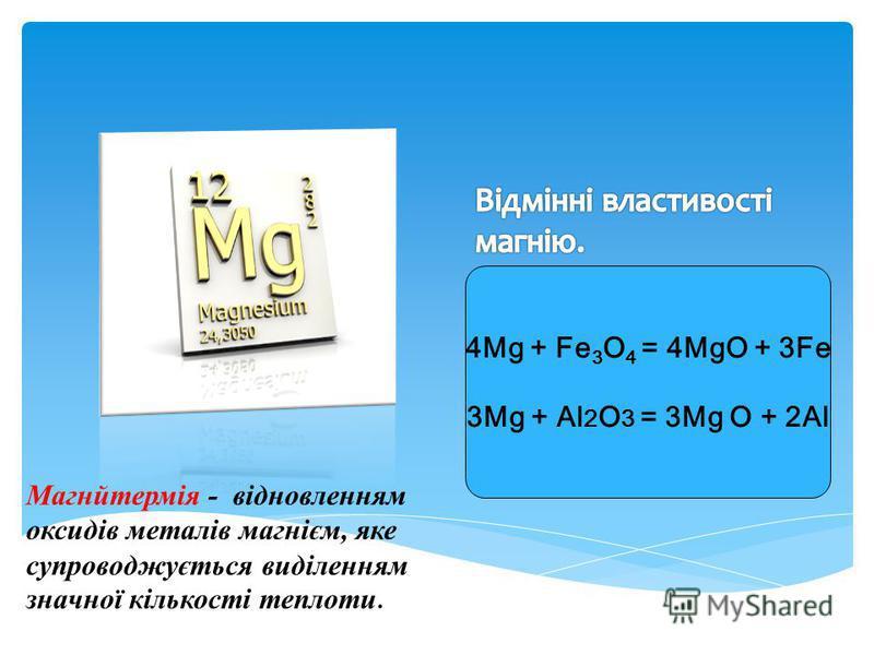 4Mg + Fe 3 O 4 = 4MgO + 3Fe 3Mg + Al 2 O 3 = 3Mg O + 2Al Магнйтермія - відновленням оксидів металів магнієм, яке супроводжується виділенням значної кількості теплоти.
