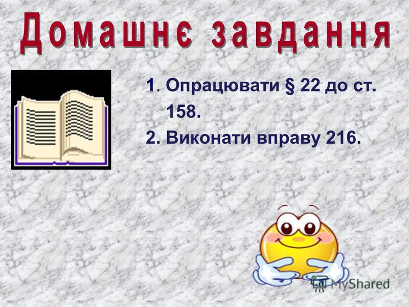 1. Опрацювати § 22 до ст. 158. 2. Виконати вправу 216.