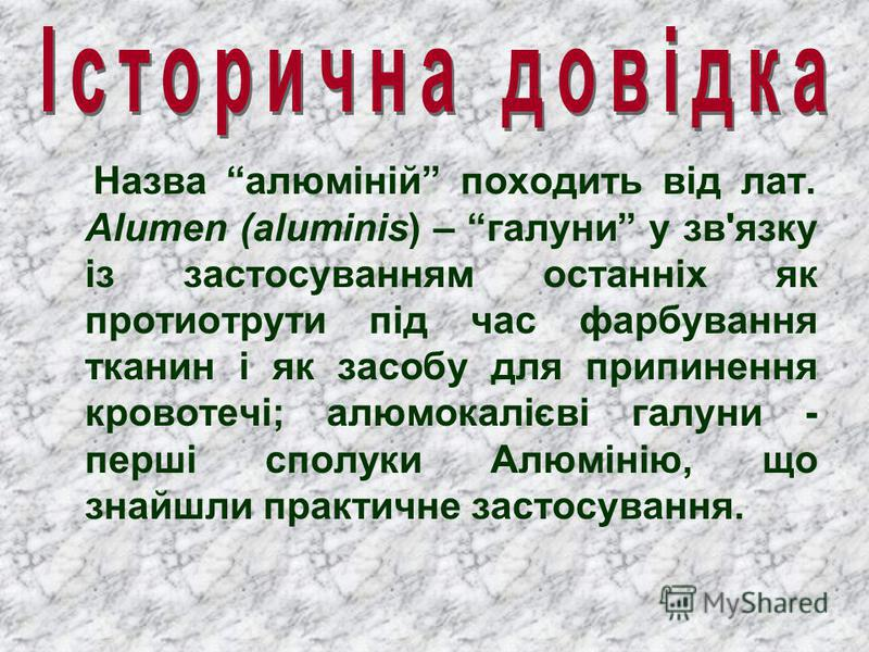 Назва алюміній походить від лат. Alumen (aluminis) – галуни у зв'язку із застосуванням останніх як протиотрути під час фарбування тканин і як засобу для припинення кровотечі; алюмокалієві галуни - перші сполуки Алюмінію, що знайшли практичне застосув