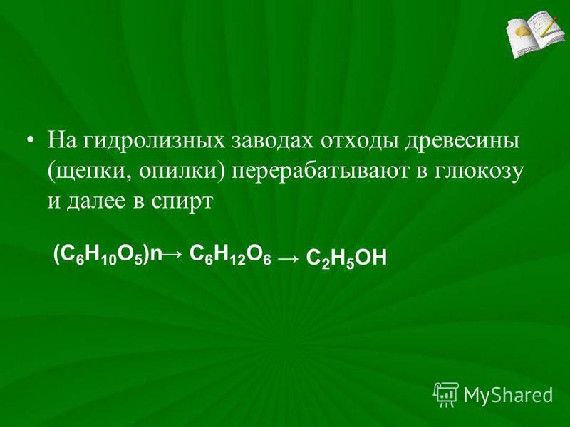 На гидролизных заводах отходы древесины (щепки, опилки) перерабатывают в глюкозу и далее в спирт (С 6 Н 10 О 5 )n С 6 Н 12 О 6 С 2 Н 5 ОН