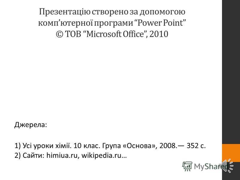 Презентацію створено за допомогою компютерної програми Power Point © ТОВ Microsoft Office, 2010 Джерела: 1) Усі уроки хімії. 10 клас. Група «Основа», 2008. 352 с. 2) Сайти: himiua.ru, wikipedia.ru…