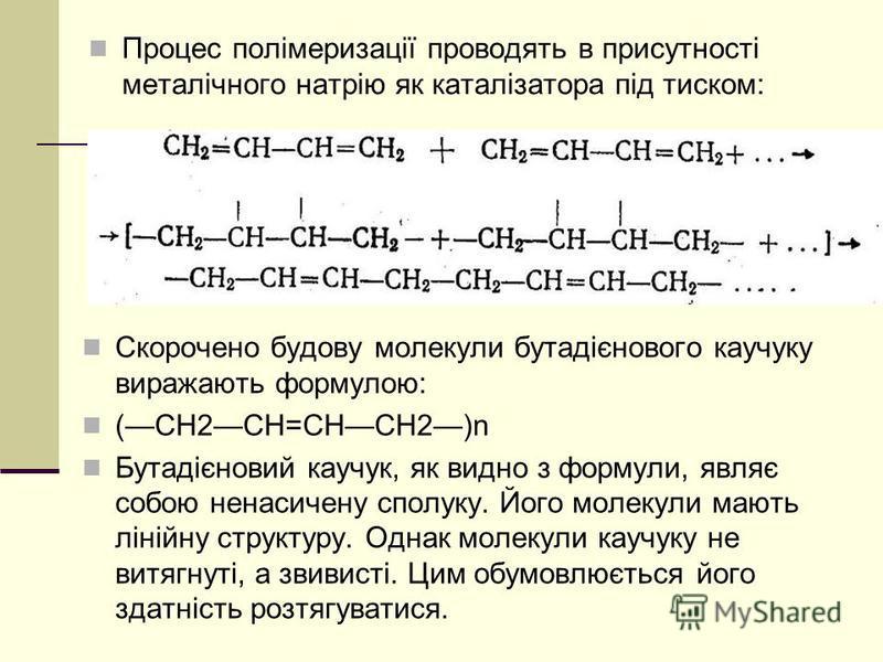 Процес полімеризації проводять в присутності металічного натрію як каталізатора під тиском: Скорочено будову молекули бутадієнового каучуку виражають формулою: (СН2СН=СНСН2)n Бутадієновий каучук, як видно з формули, являє собою ненасичену сполуку. Йо