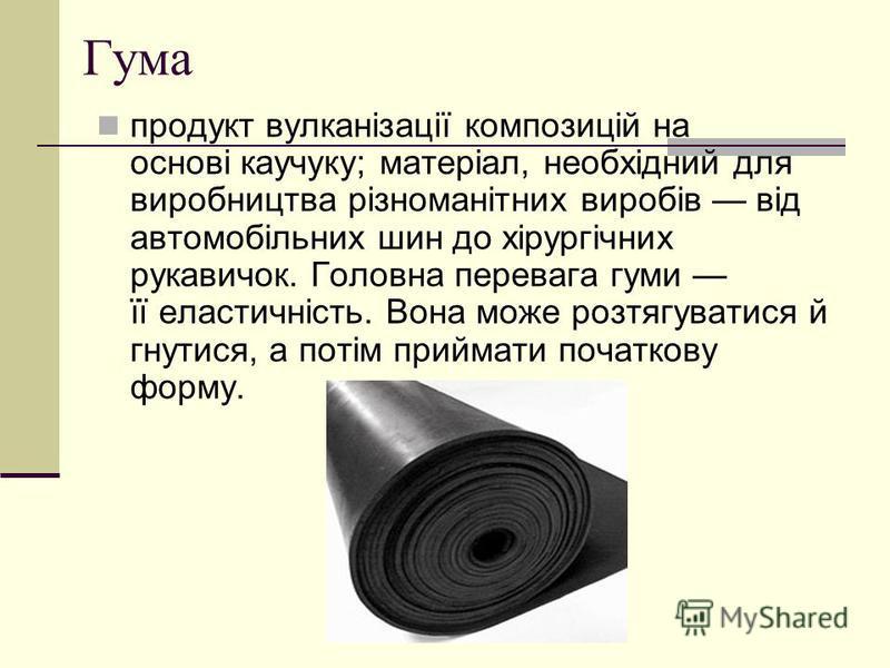 Гума продукт вулканізації композицій на основі каучуку; матеріал, необхідний для виробництва різноманітних виробів від автомобільних шин до хірургічних рукавичок. Головна перевага гуми її еластичність. Вона може розтягуватися й гнутися, а потім прийм