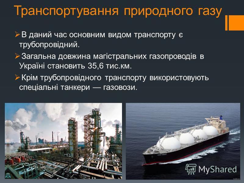 Транспортування природного газу В даний час основним видом транспорту є трубопровідний. Загальна довжина магістральних газопроводів в Україні становить 35,6 тис.км. Крім трубопровідного транспорту використовують спеціальні танкери газовози.