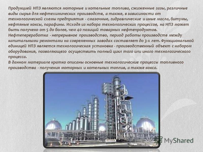 Продукцией НПЗ являются моторные и котельные топлива, сжиженные газы, различные виды сырья для нефтехимических производств, а также, в зависимости от технологической схемы предприятия - смазочные, гидравлические и иные масла, битумы, нефтяные коксы,