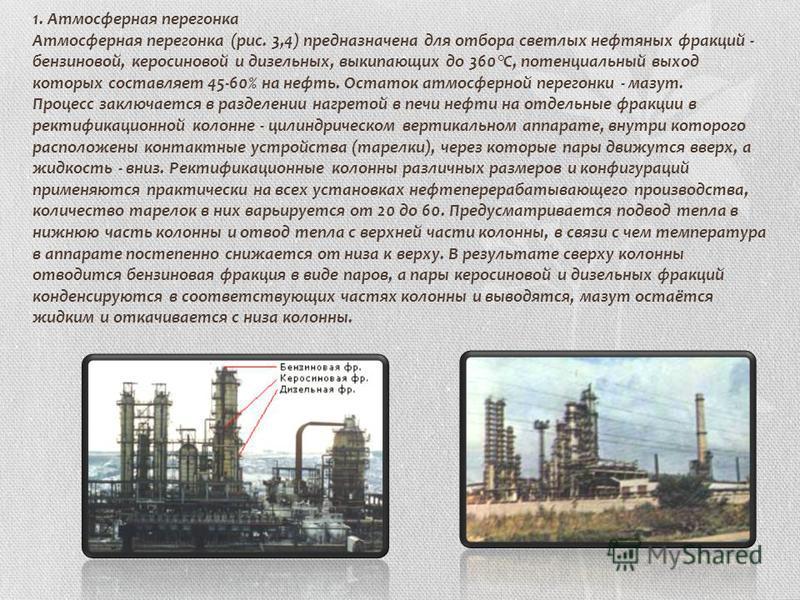 1. Атмосферная перегонка Атмосферная перегонка (рис. 3,4) предназначена для отбора светлых нефтяных фракций - бензиновой, керосиновой и дизельных, выкипающих до 360°С, потенциальный выход которых составляет 45-60% на нефть. Остаток атмосферной перего