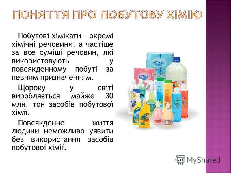 Побутові хімікати – окремі хімічні речовини, а частіше за все суміші речовин, які використовують у повсякденному побуті за певним призначенням. Щороку у світі виробляється майже 30 млн. тон засобів побутової хімії. Повсякденне життя людини неможливо
