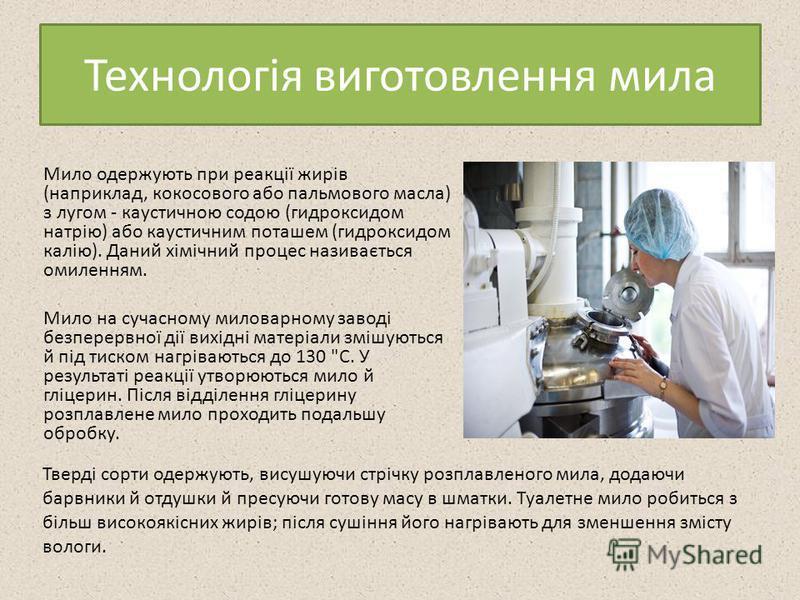 Технологія виготовлення мила Мило одержують при реакції жирів (наприклад, кокосового або пальмового масла) з лугом - каустичною содою (гидроксидом натрію) або каустичним поташем (гидроксидом калію). Даний хімічний процес називається омиленням. Мило н