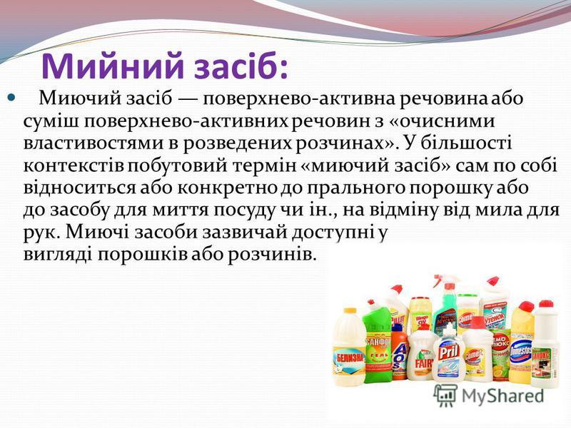 Мийний засіб: Миючий засіб поверхнево-активна речовина або суміш поверхнево-активних речовин з «очисними властивостями в розведених розчинах». У більшості контекстів побутовий термін «миючий засіб» сам по собі відноситься або конкретно до прального п