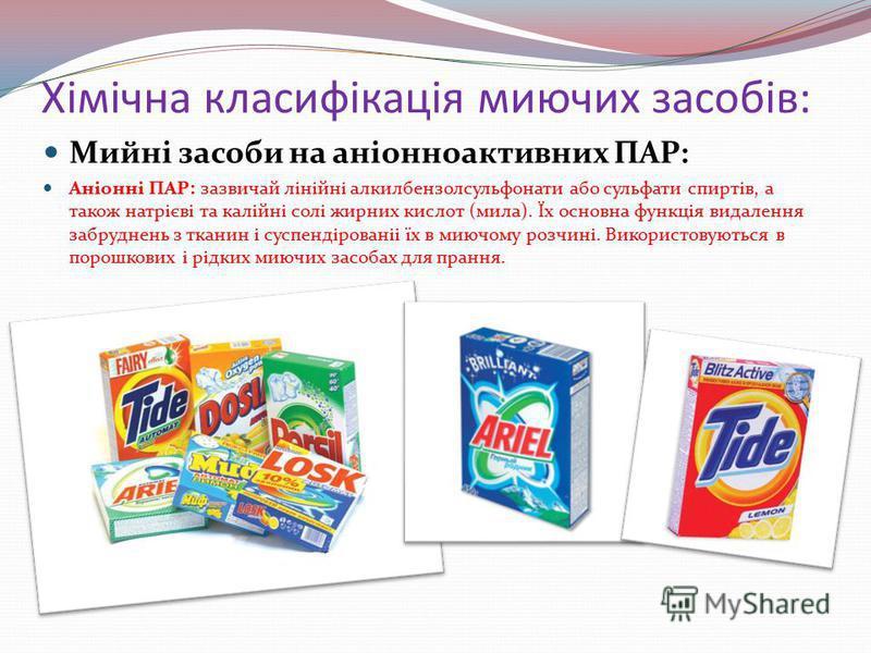 Хімічна класифікація миючих засобів: Мийні засоби на аніонноактивних ПАР: Аніонні ПАР: зазвичай лінійні алкилбензолсульфонати або сульфати спиртів, а також натрієві та калійні солі жирних кислот (мила). Їх основна функція видалення забруднень з ткани