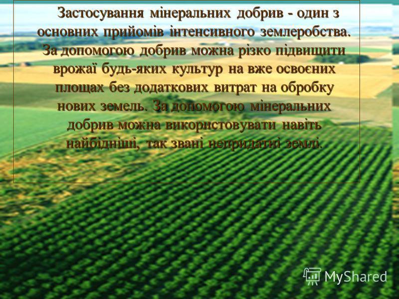 Застосування мінеральних добрив - один з основних прийомів інтенсивного землеробства. За допомогою добрив можна різко підвищити врожаї будь-яких культур на вже освоєних площах без додаткових витрат на обробку нових земель. За допомогою мінеральних до