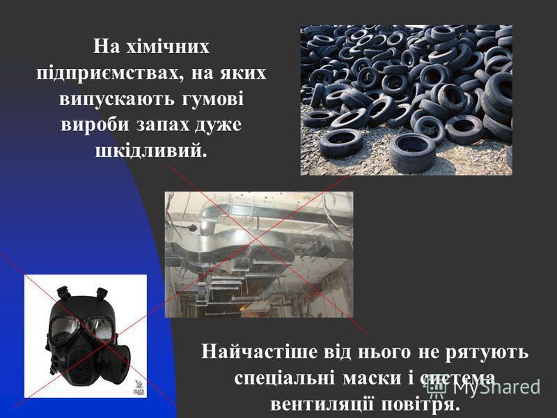 На хімічних підприємствах, на яких випускають гумові вироби запах дуже шкідливий. Найчастіше від нього не рятують спеціальні маски і система вентиляції повітря.