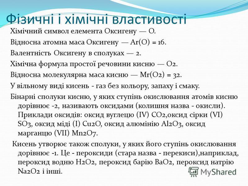 Фізичні і хімічні властивості Хімічний символ елемента Оксигену O. Відносна атомна маса Оксигену Аr(O) = 16. Валентність Оксигену в сполуках 2. Хімічна формула простої речовини кисню O2. Відносна молекулярна маса кисню Мr(O2) = 32. У вільному виді ки