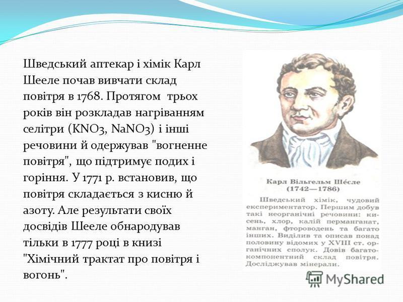 Шведський аптекар і хімік Карл Шееле почав вивчати склад повітря в 1768. Протягом трьох років він розкладав нагріванням селітри (KNO3, NaNO3) і інші речовини й одержував