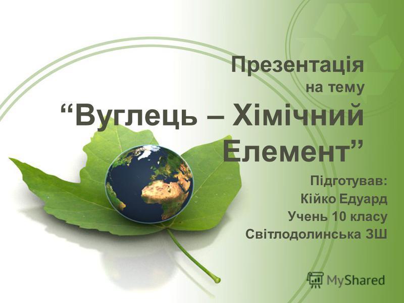 Презентація на тему Вуглець – Хімічний Елемент Підготував: Кійко Едуард Учень 10 класу Світлодолинська ЗШ