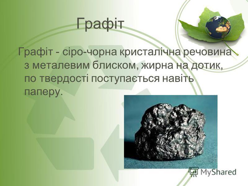 Графіт Графіт - сіро-чорна кристалічна речовина з металевим блиском, жирна на дотик, по твердості поступається навіть паперу.