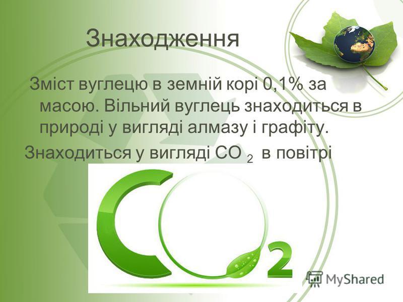 Знаходження Зміст вуглецю в земній корі 0,1% за масою. Вільний вуглець знаходиться в природі у вигляді алмазу і графіту. Знаходиться у вигляді СО 2 в повітрі