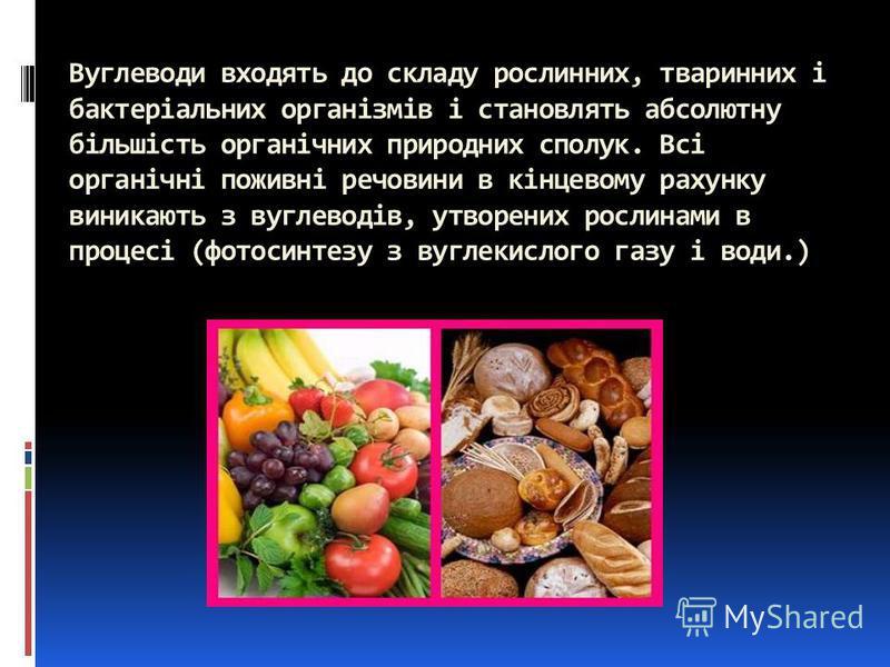 Вуглеводи входять до складу рослинних, тваринних і бактеріальних організмів і становлять абсолютну більшість органічних природних сполук. Всі органічні поживні речовини в кінцевому рахунку виникають з вуглеводів, утворених рослинами в процесі (фотоси