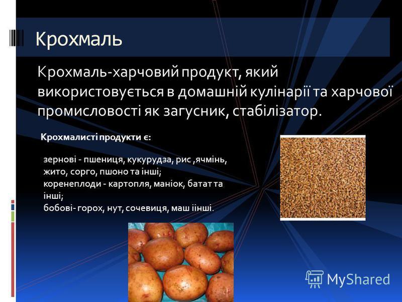 Крохмаль-харчовий продукт, який використовується в домашній кулінарії та харчової промисловості як загусник, стабілізатор. Крохмаль Крохмалисті продукти є: зернові - пшениця, кукурудза, рис,ячмінь, жито, сорго, пшоно та інші; коренеплоди - картопля,
