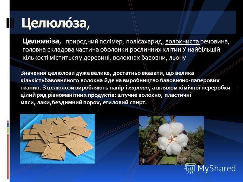 Целюло́за, природний полімер, полісахарид, волокниста речовина, головна складова частина оболонки рослинних клітин У найбільшій кількості міститься у деревині, волокнах бавовни, льону Целюло́за, Значення целюлози дуже велике, достатньо вказати, що ве
