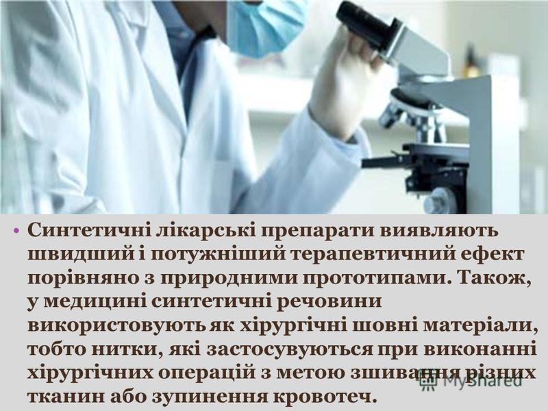 Синтетичні лікарські препарати виявляють швидший і потужніший терапевтичний ефект порівняно з природними прототипами. Також, у медицині синтетичні речовини використовують як хірургічні шовні матеріали, тобто нитки, які застосувуються при виконанні хі