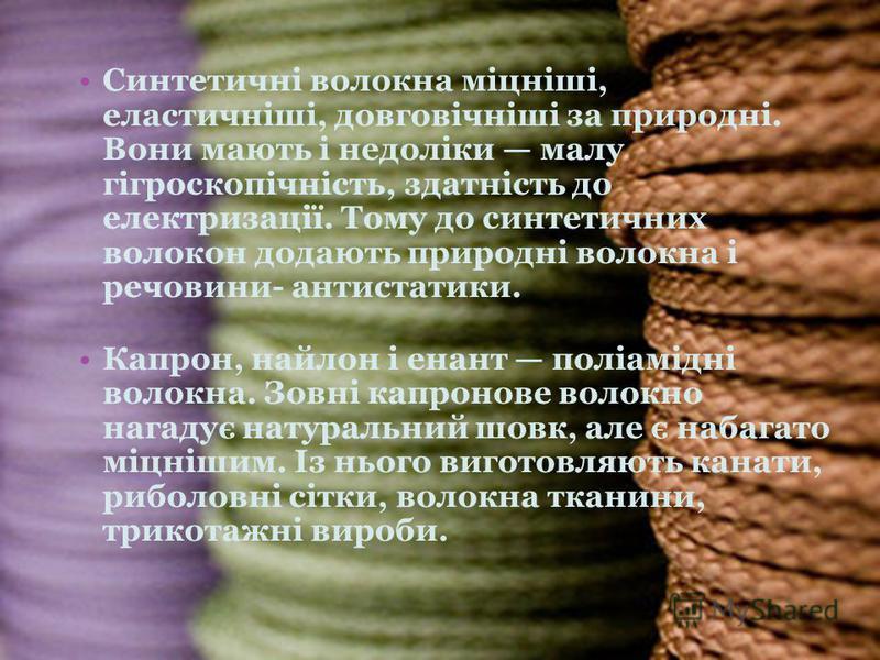Синтетичні волокна міцніші, еластичніші, довговічніші за природні. Вони мають і недоліки малу гігроскопічність, здатність до електризації. Тому до синтетичних волокон додають природні волокна і речовини- антистатики. Капрон, найлон і енант поліамідні