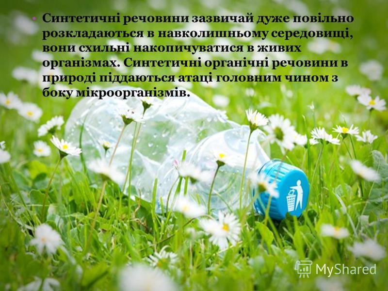 Синтетичні речовини зазвичай дуже повільно розкладаються в навколишньому середовищі, вони схильні накопичуватися в живих організмах. Синтетичні органічні речовини в природі піддаються атаці головним чином з боку мікроорганізмів.