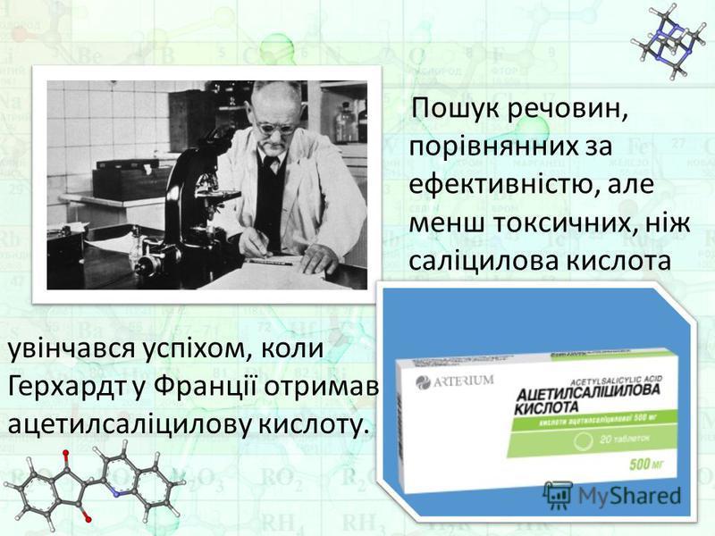 Пошук речовин, порівнянних за ефективністю, але менш токсичних, ніж саліцилова кислота увінчався успіхом, коли Герхардт у Франції отримав ацетилсаліцилову кислоту.